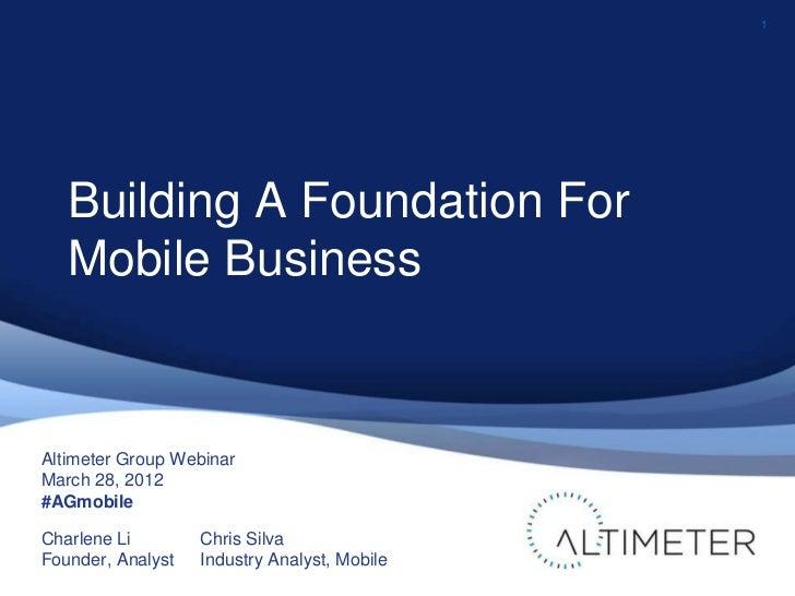 1   Building A Foundation For   Mobile BusinessAltimeter Group WebinarMarch 28, 2012#AGmobileCharlene Li        Chris Silv...