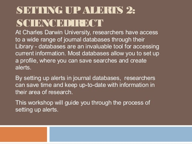 SETTING UP ALERTS 2:SCIENCEDIRECTAt Charles Darwin University, researchers have accessto a wide range of journal databases...