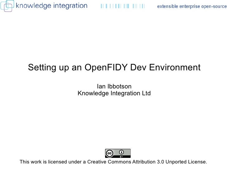 Setting up an OpenFIDY Dev Environment Ian Ibbotson Knowledge Integration Ltd This work is licensed under a Creative Commo...