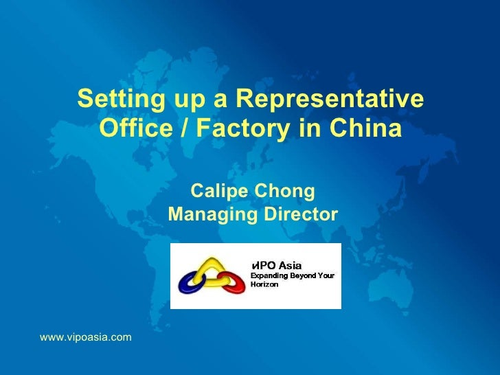 Setting up a Representative Office / Factory in China Calipe Chong Managing Director www.vipoasia.com