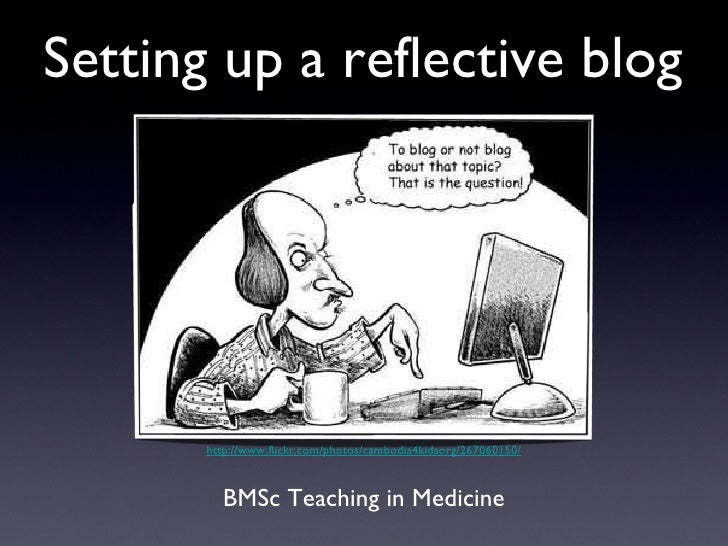 Setting up a reflective blog <ul><li>BMSc Teaching in Medicine </li></ul>http://www.flickr.com/photos/cambodia4kidsorg/267...