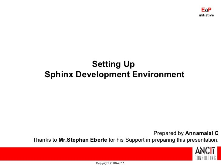 Copyright 2006-2011 Setting Up  Sphinx Development Environment Prepared by  Annamalai C Thanks to  Mr.Stephan Eberle  for ...