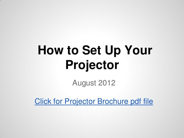 How to Set Up Your   Projector           August 2012Click for Projector Brochure pdf file