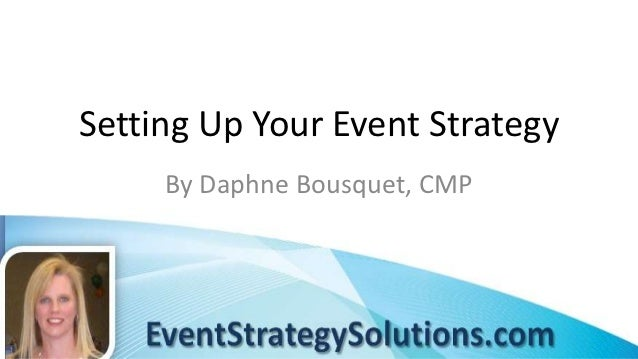 Setting Up Your Event Strategy     By Daphne Bousquet, CMP