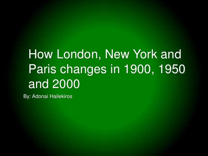 How London, New York and Paris changes in 1900, 1950 and 2000<br />By: Adonai Hailekiros<br />