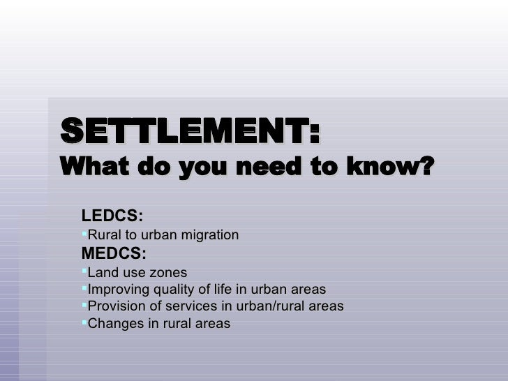 SETTLEMENT:  What do you need to know? <ul><li>LEDCS: </li></ul><ul><li>Rural to urban migration </li></ul><ul><li>MEDCS: ...