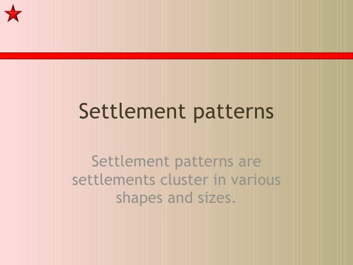 Settlement patterns Settlement patterns are settlements cluster in various shapes and sizes.