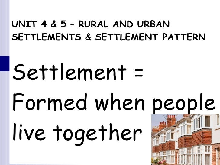 UNIT 4 & 5 – RURAL AND URBAN SETTLEMENTS & SETTLEMENT PATTERN Settlement =  Formed when people live together