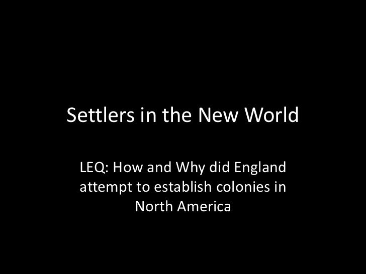 Settlers in the New World LEQ: How and Why did England attempt to establish colonies in        North America