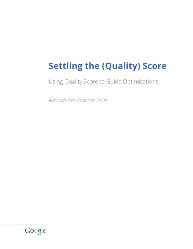 Settling the (Quality) Score Using Quality Score to Guide Optimizations AdWords Best Practices Series