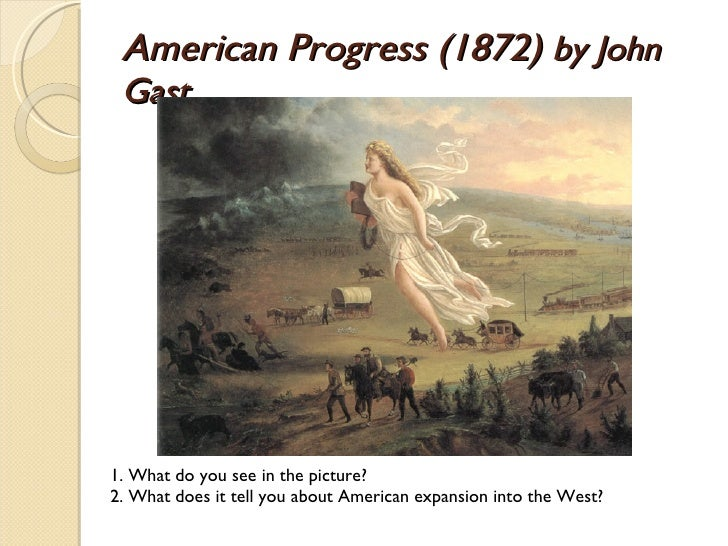 American Progress (1872)  by John Gast 1. What do you see in the picture? 2. What does it tell you about American expansio...