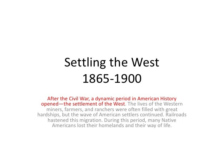 Settling the West1865-1900<br />After the Civil War, a dynamic period in American History opened—the settlement of the Wes...