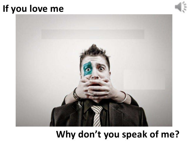 Why don't you speak of me? If you love me