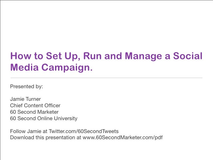 How to Set Up, Run and Manage a Social Media Campaign. Presented by:  Jamie Turner Chief Content Officer 60 Second Marketer...
