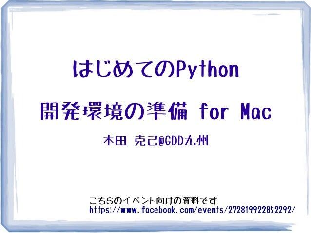 はじめてのPython開発環境の準備 for Mac     本田 克己@GDD九州   こちらのイベント向けの資料です   https://www.facebook.com/events/272819922852292/