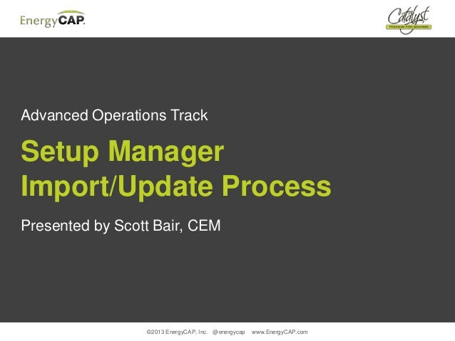 ©2013 EnergyCAP, Inc. @energycap www.EnergyCAP.comAdvanced Operations TrackSetup ManagerImport/Update ProcessPresented by ...