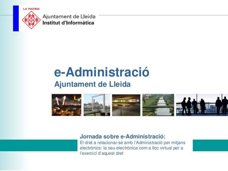 e-AdministracióAjuntament de Lleida      Jornada sobre e-Administració:      El dret a relacionar-se amb l'Administració p...