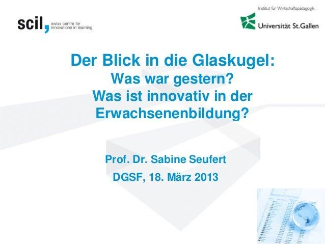 Der Blick in die Glaskugel:Was war gestern?Was ist innovativ in derErwachsenenbildung?Prof. Dr. Sabine SeufertDGSF, 18. Mä...