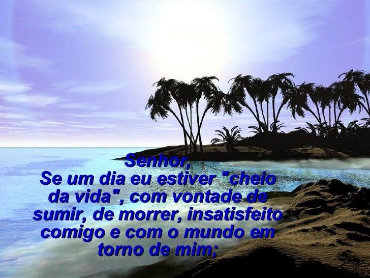 """Senhor, Se um dia eu estiver """"cheio da vida"""", com vontade de sumir, de morrer, insatisfeito comigo e com o mundo..."""