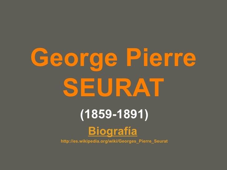 George Pierre SEURAT (1859-1891) Biografía   http :// es.wikipedia.org / wiki / Georges_Pierre_Seurat