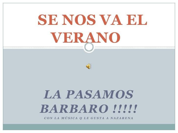SE NOS VA EL                   VERANO<br />La pasamos BARBARO !!!!!<br />Con la música q le gusta a nazarena<br />