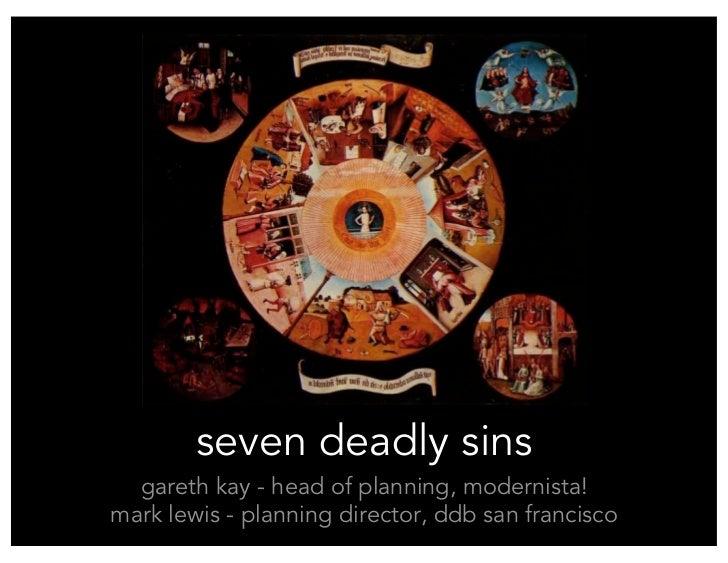 seven deadly sins   gareth kay - head of planning, modernista! mark lewis - planning director, ddb san francisco
