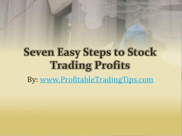 Seven Easy Steps to Stock Trading Profits By: www.ProfitableTradingTips.com