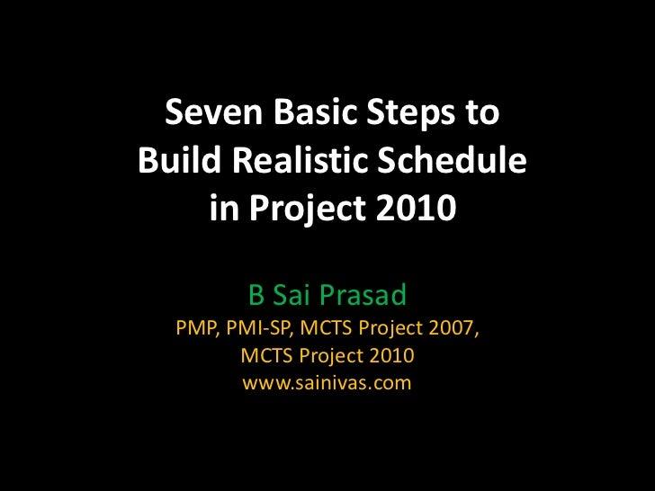 Seven Basic Steps toBuild Realistic Schedule    in Project 2010         B Sai Prasad  PMP, PMI-SP, MCTS Project 2007,     ...