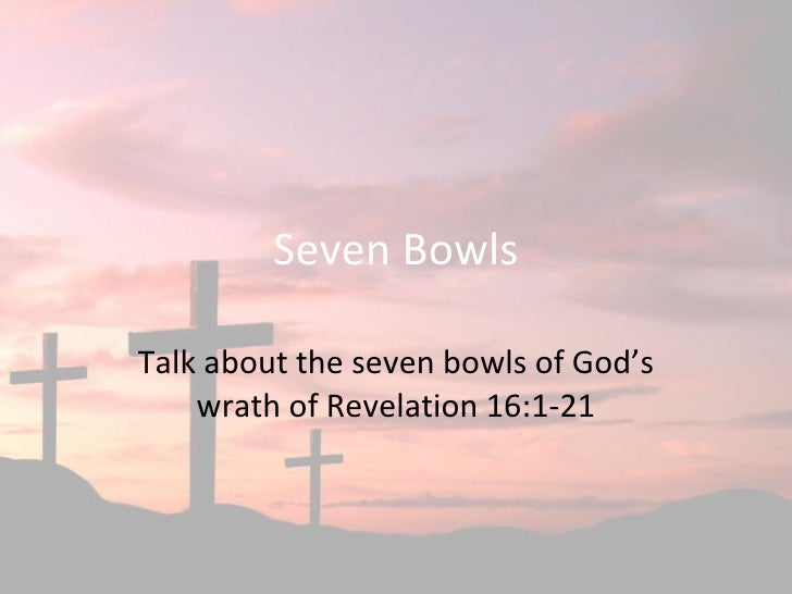 Seven Bowls Talk about the seven bowls of God's wrath of Revelation 16:1-21