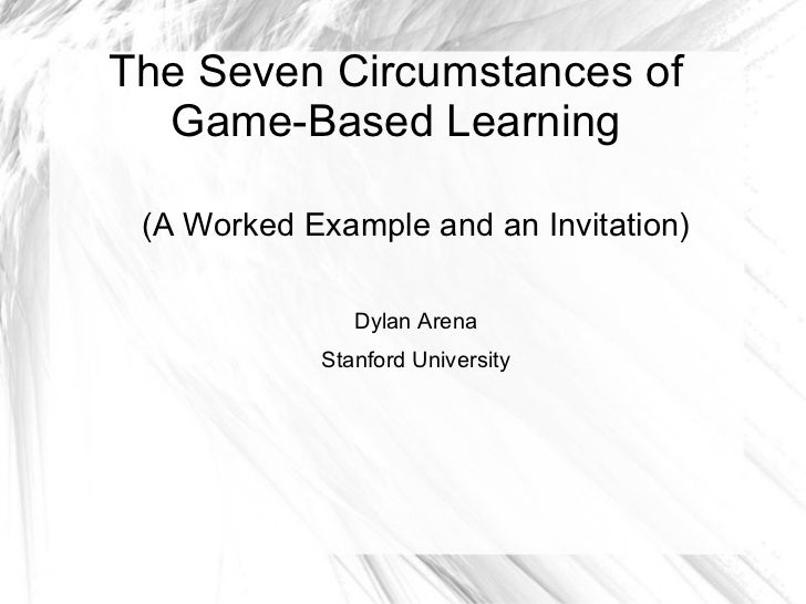 The Seven Circumstances of Game-Based Learning <ul>(A Worked Example and an Invitation) Dylan Arena Stanford University </ul>