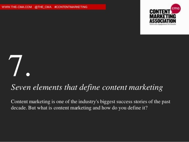 WWW.THE-CMA.COM  @THE_CMA  #CONTENTMARKETING  7. Seven elements that define content marketing Content marketing is one of ...
