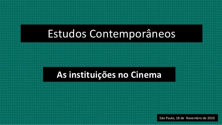 Estudos Contemporâneos<br />As instituições no Cinema<br />São Paulo, 18 de  Novembro de 2010<br />