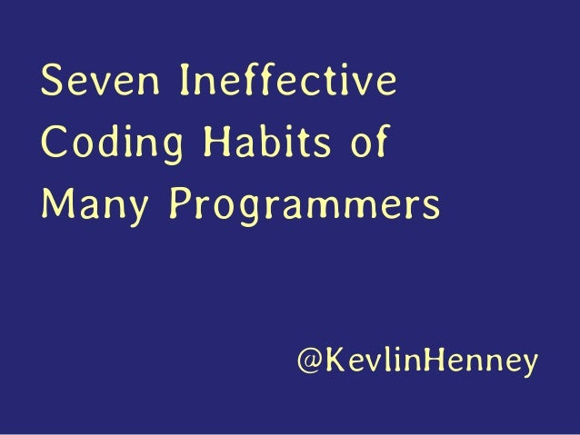 Seven Ineffective Coding Habits of Many Programmers @KevlinHenney