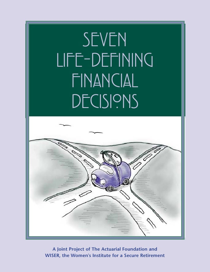 SEVEN    LIFE-DEFINING       FINANCIAL       DECISIONS  A Joint Project of The Actuarial Foundation andWISER, the Womens I...