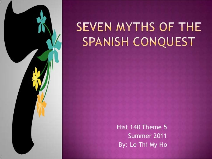 Seven Myths of the Spanish Conquest<br />Hist 140 Theme 5<br />Summer 2011<br />By: Le Thi My Ho<br />