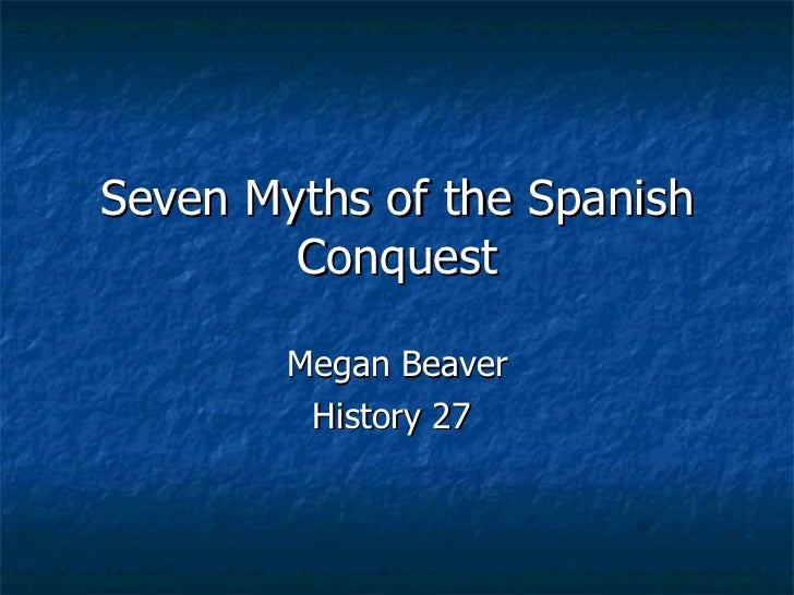 Seven Myths of the Spanish Conquest Megan Beaver History 27