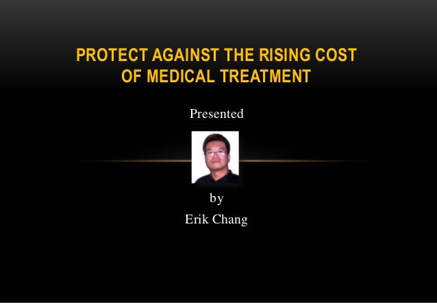 PROTECT AGAINST THE RISING COST OF MEDICAL TREATMENT Presented  by Erik Chang