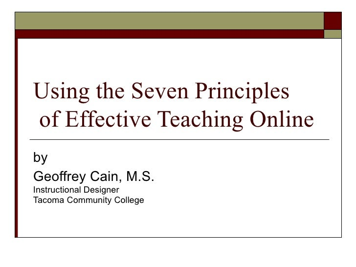 Using the Seven Principles  of Effective Teaching Online by Geoffrey Cain, M.S. Instructional Designer Tacoma Community Co...