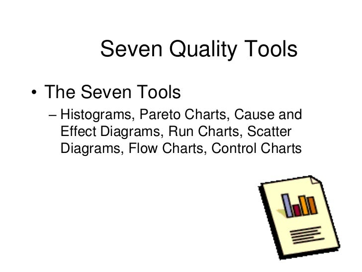 Seven Quality Tools• The Seven Tools  – Histograms, Pareto Charts, Cause and    Effect Diagrams, Run Charts, Scatter    Di...