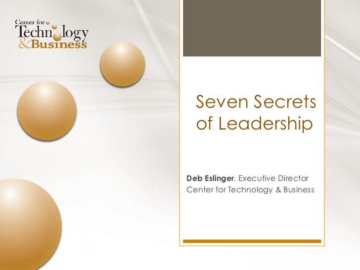 Seven Secrets  of LeadershipDeb Eslinger, Executive DirectorCenter for Technology & Business