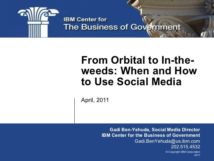 April, 2011 From Orbital to In-the-weeds: When and How to Use Social Media Gadi Ben-Yehuda, Social Media Director IBM Cent...