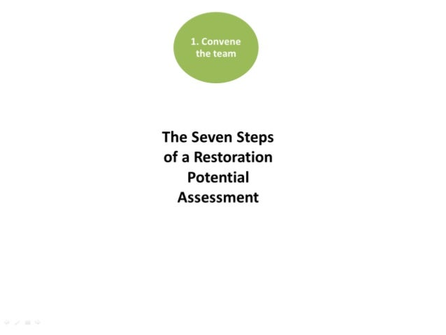 1. Convene the team 2. Develop a strategy 3. Plan the work 4. Define assessment area 5. Define restoration options 6. Sele...