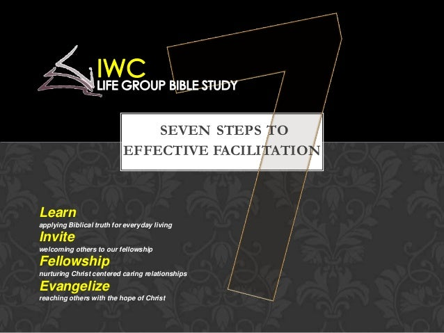 SEVEN STEPS TO EFFECTIVE FACILITATION Learn applying Biblical truth for everyday living Invite welcoming others to our fel...