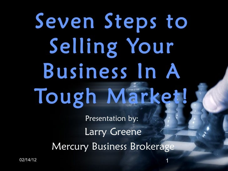 Seven Steps to Selling Your Business In A Tough Market! 02/14/12 Presentation by:  Larry Greene Mercury Business Brokerage