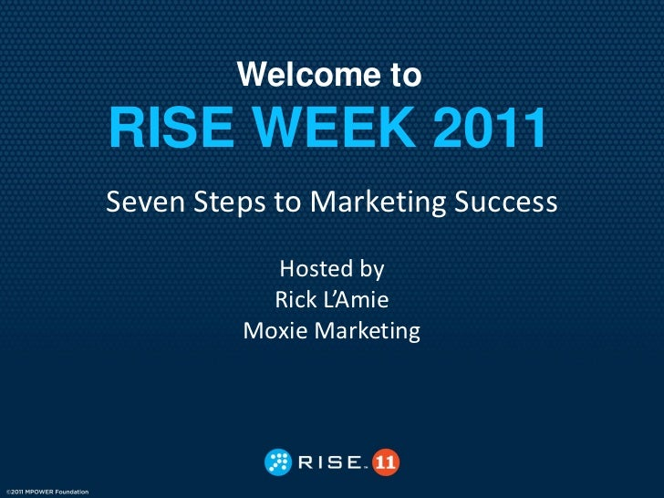 Welcome toRISE WEEK 2011Seven Steps to Marketing Success           Hosted by           Rick L'Amie         Moxie Marketing