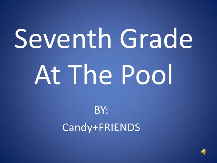 Seventh Grade At The Pool<br />BY:<br />Candy+FRIENDS<br />