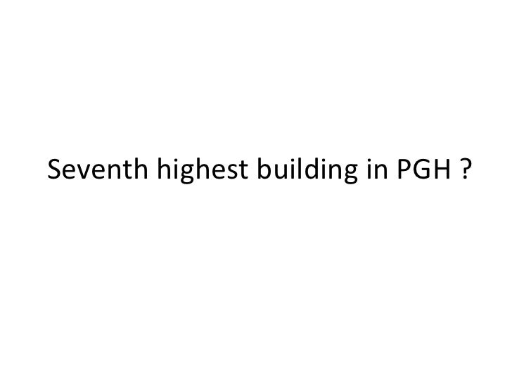 Seventh highest building in PGH ?<br />