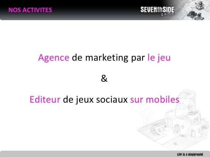 <ul><li>NOS ACTIVITES </li></ul>Agence  de marketing par  le jeu & Editeur  de jeux sociaux  sur mobiles