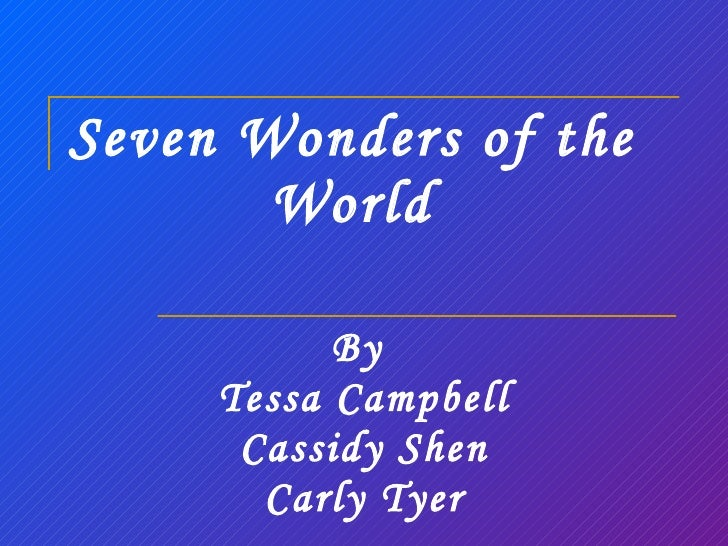 Seven Wonders of the World By  Tessa Campbell Cassidy Shen Carly Tyer