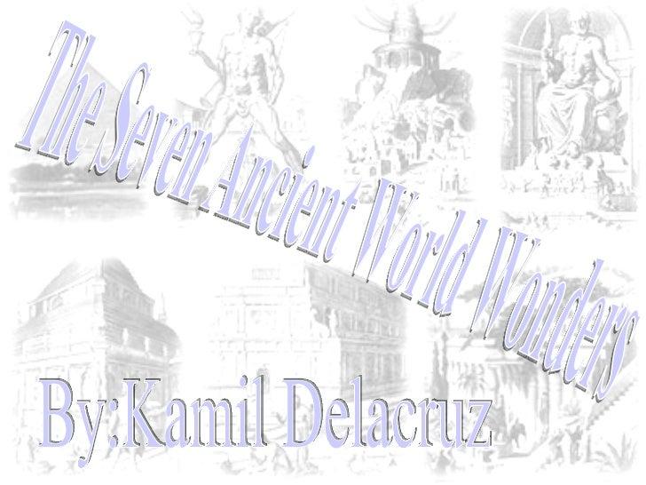 The Seven Ancient World Wonders By:Kamil Delacruz